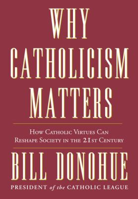Why Catholicism matters : how Catholic virtues can reshape society in the 21st century