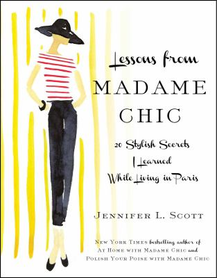 Lessons from Madame Chic : 20 stylish secrets I learned while living in Paris / Jennifer L. Scott.