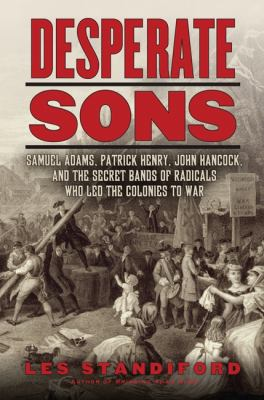 Desperate sons : Samuel Adams, Patrick Henry, John Hancock, and the secret bands of radicals who led the colonies to war