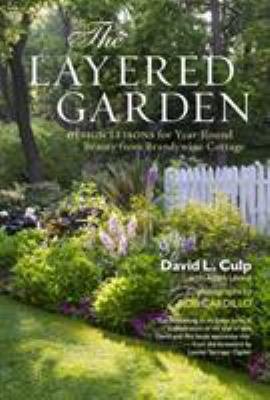 The layered garden design lessons for year-round beauty from Brandywine Cottage / David L. Culp ; with Adam Levine ; photographs by Rob Cardillo.