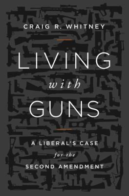 Living with guns : a liberal's case for the Second Amendment