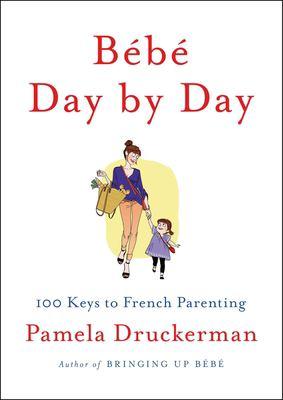 Bébé day by day : 100 keys to French parenting / Pamela Druckerman.