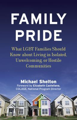 Family pride : what LGBT families should know about navigating home, school, and safety in their neighborhoods / Michael Shelton ; foreword by Elizabeth Castellana.