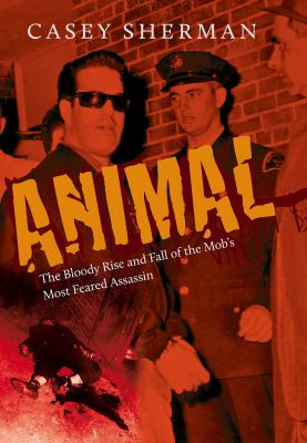 Animal : the bloody rise and fall of the mob's most feared assassin