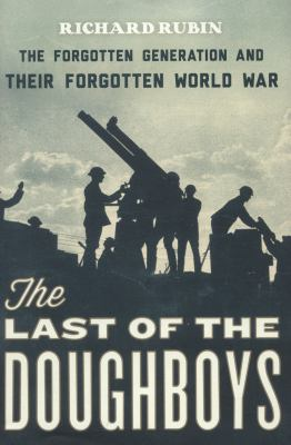 The last of the doughboys : the forgotten generation and their forgotten world war / Richard Rubin.