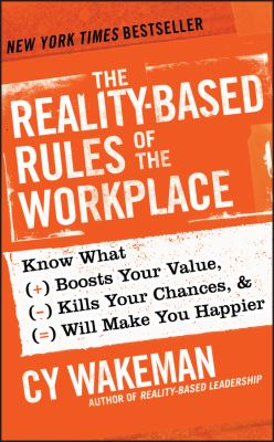 The reality-based rules of the workplace : know what boosts your value, kills your chances, & will make you happier / Cy Wakeman, author of Reality-based leadership.
