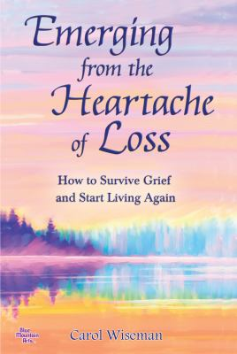 Emerging from the heartache of loss : how to survive grief and start living again