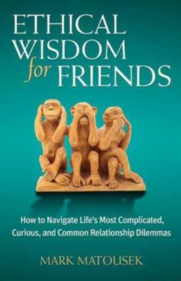 Ethical wisdom for friends : how to navigate life's most complicated, curious, and common relationship dilemmas