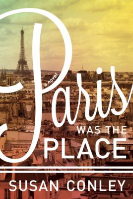 Paris was the place / Susan Conley.