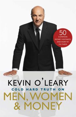 Cold hard truth on men, women & money : 50 common money mistakes and how to fix them / Kevin O'Leary.