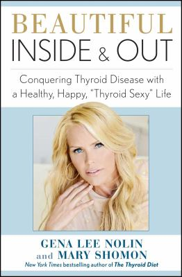 """Beautiful inside and out : conquering thyroid disease with a healthy, happy, """"thyroid sexy"""" life"""