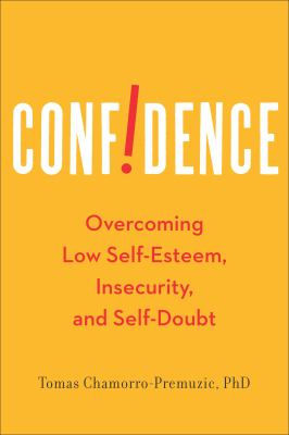 Confidence : overcoming low self-esteem, insecurity, and self-doubt