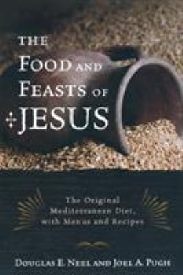 The food and feasts of Jesus : the original Mediterranean diet, with menus and recipes / Douglas E. Neel, Joel A. Pugh.