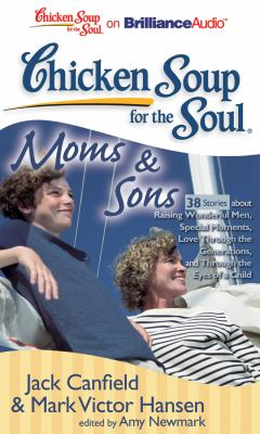 Chicken soup for the soul. Moms & sons 38 stories about raising wonderful men, special moments, love through the generations, and through the eyes of a child