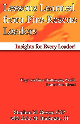 Lessons learned from fire-rescue leaders : insights for every leader! / Stephen M. Gower with John M. Buckman, III.