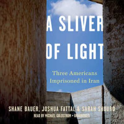 A sliver of light : three Americans imprisoned in Iran / by Shane Bauer, Josh Fattal and Sarah Shourd.