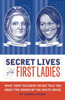 Secret lives of the first ladies : what your teachers never told you about the women of the White House