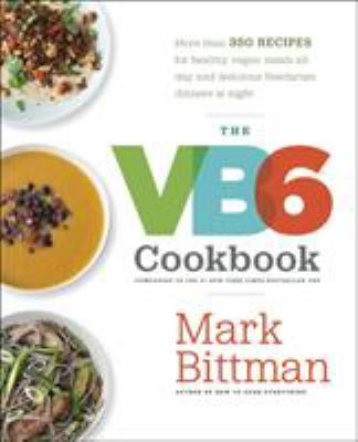 The VB6 cookbook : more than 350 recipes for healthy vegan meals all day and delicious flexitarian dinners at night
