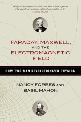 Faraday, Maxwell, and the electromagnetic field : how two men revolutionized physics / Nancy Forbes and Basil Mahon.