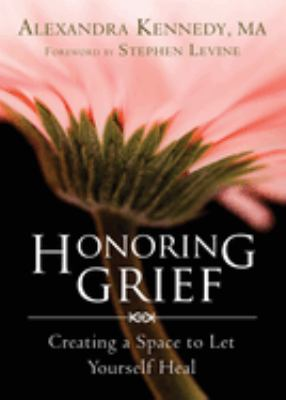 Honoring grief : creating a space to let yourself heal