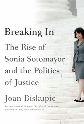 Breaking in : the rise of Sonia Sotomayor and the politics of justice