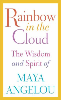 Rainbow in the cloud : the wisdom and spirit of Maya Angelou.