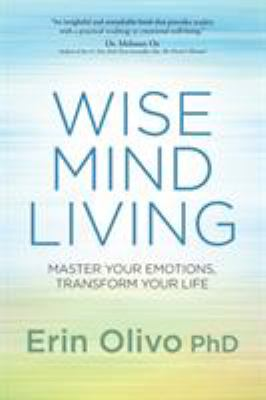 Wise mind living : master your emotions, transform your life / Erin Olivo, PhD.