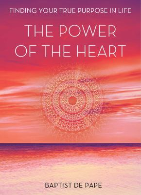 The power of the heart : finding your true purpose in life