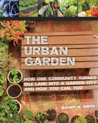 The urban garden : how one community turned idle land into a garden city and how you can, too