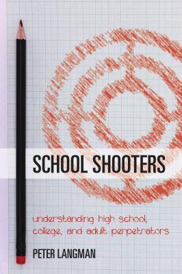 School shooters : understanding high school, college, and adult perpetrators
