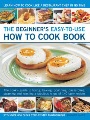 The beginner's easy-to-use how to cook book : the cook's guide to frying, baking, poaching, casseroling, steaming and roasting a fabulous range of 140 tasty recipes, with over 800 clear step-by-step photographs
