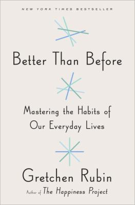 Better than before : mastering the habits of our everyday lives / Gretchen Rubin.