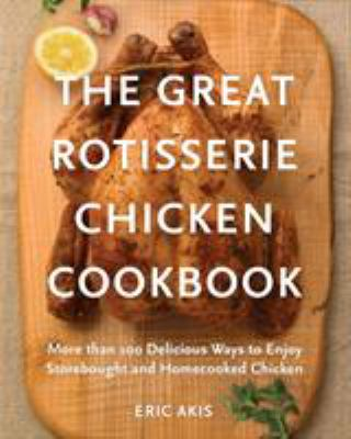 The great rotisserie chicken cookbook : more than 100 delicious ways to enjoy storebought and homecooked chicken
