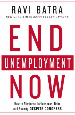 End unemployment now : how to eliminate joblessness, debt, and poverty despite Congress / Ravi Batra.
