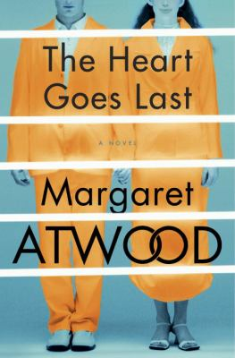 The heart goes last : a novel / Margaret Atwood.