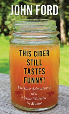 This cider still tastes funny! : further adventures of a Maine game warden