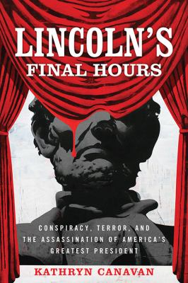 Lincoln's final hours : conspiracy, terror, and the assassination of America's greatest president