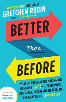 Better than before : what I learn about making and breaking habits -- to sleep more, quit sugar, procrastinate less, and generally build a happier life