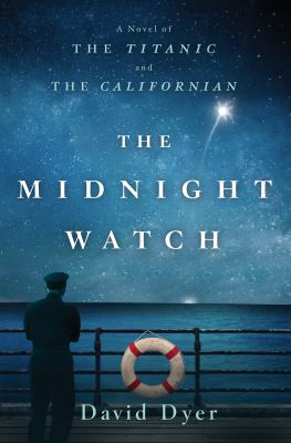 The midnight watch : a novel of the Titanic and the Californian / David Dyer.