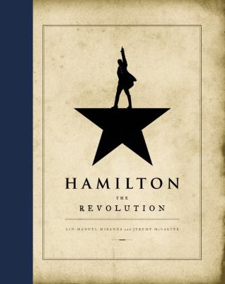 Hamilton : the revolution : being the complete libretto of the Broadway musical, with a true account of its creation, and concise remarks on hip-hop, the power of stories, and the new America