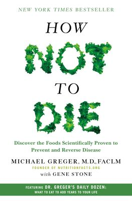 How not to die : discover the foods scientifically proven to prevent and reverse disease