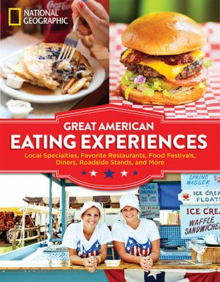 Great American eating experiences : local specialties, favorite restaurants, food festivals, diners, roadside stands, and more