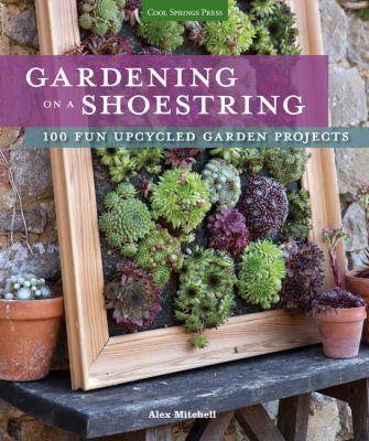 Gardening on a shoestring : 100 fun upcycled garden projects
