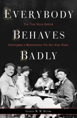 Everybody behaves badly : the true story behind Hemingway's masterpiece The sun also rises / Lesley M.M. Blume.
