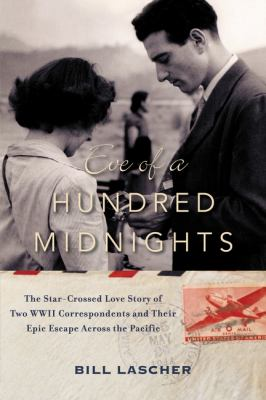 Eve of a hundred midnights : the star-crossed love story of two WWII correspondents and their epic escape across the Pacific / Bill Lascher.