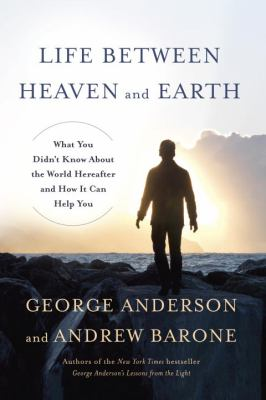 Life between heaven and earth : what you didn't know about the world hereafter and how it can help you
