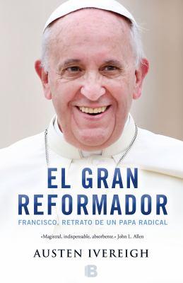 El gran reformador : Francisco, retrato de un Papa radical