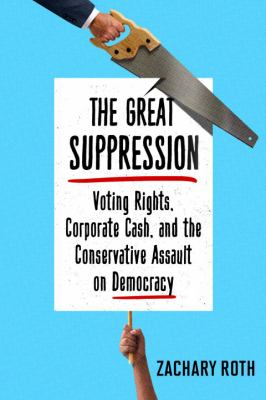 The great suppression : voting rights, corporate cash, and the conservative assault on democracy / Zachary Roth.