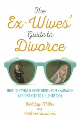 The ex-wives' guide to divorce : how to navigate everything from heartache and finances to child custody