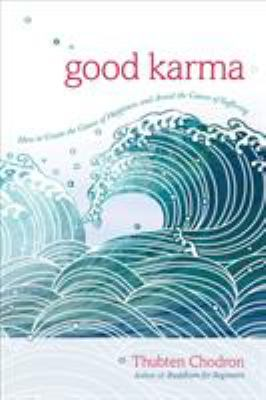 Good karma : how to create the causes of happiness and avoid the causes of suffering